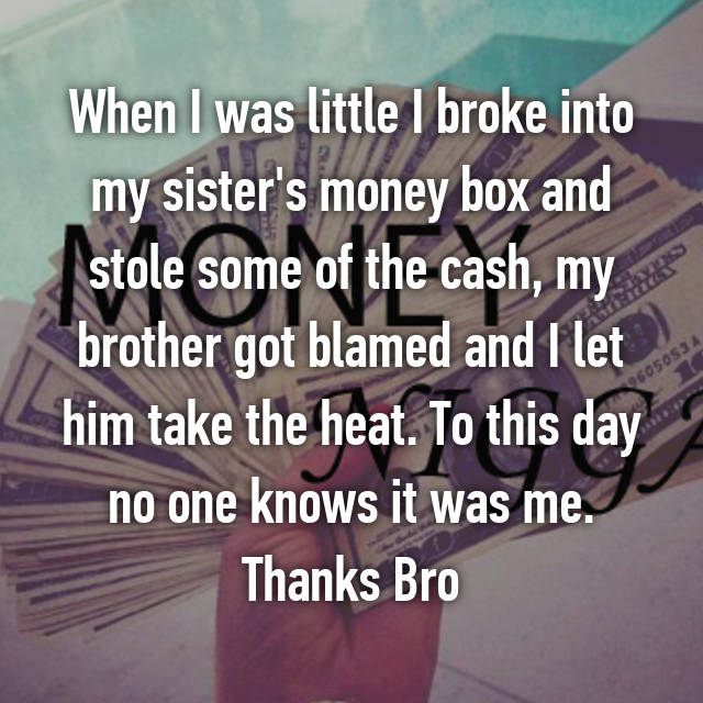 When I was little I broke into my sister's money box and stole some of the cash, my brother got blamed and I let him take the heat. To this day no one knows it was me. Thanks Bro😂