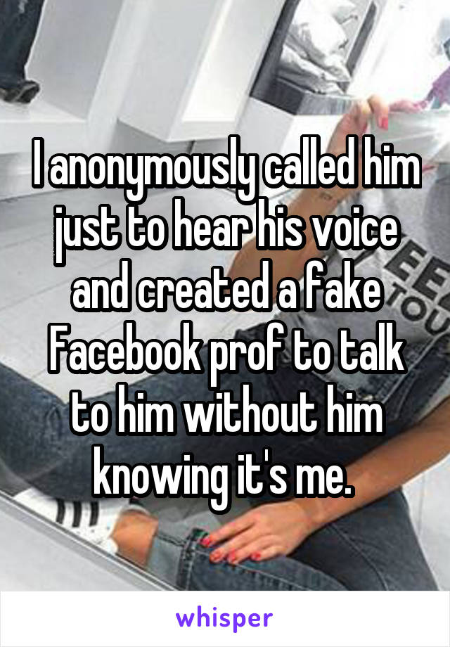 I anonymously called him just to hear his voice and created a fake Facebook prof to talk to him without him knowing it's me.