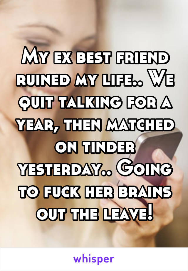 My ex best friend ruined my life   We quit talking for a