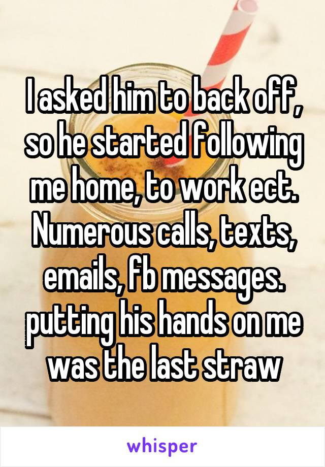 I asked him to back off, so he started following me home, to work ect. Numerous calls, texts, emails, fb messages. putting his hands on me was the last straw