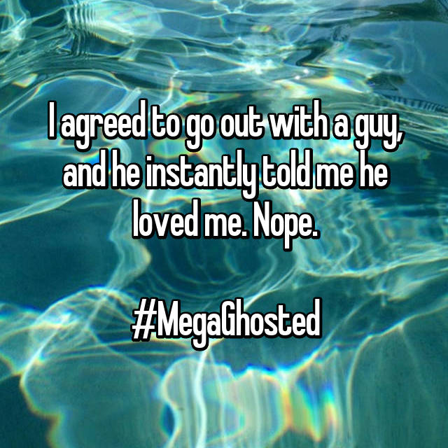I agreed to go out with a guy, and he instantly told me he loved me. Nope.  #MegaGhosted