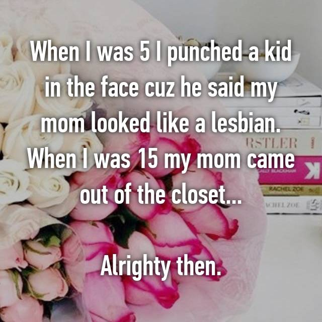When I was 5 I punched a kid in the face cuz he said my mom looked like a lesbian. When I was 15 my mom came out of the closet...  Alrighty then.