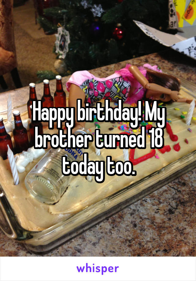 Happy birthday! My brother turned 18 today too