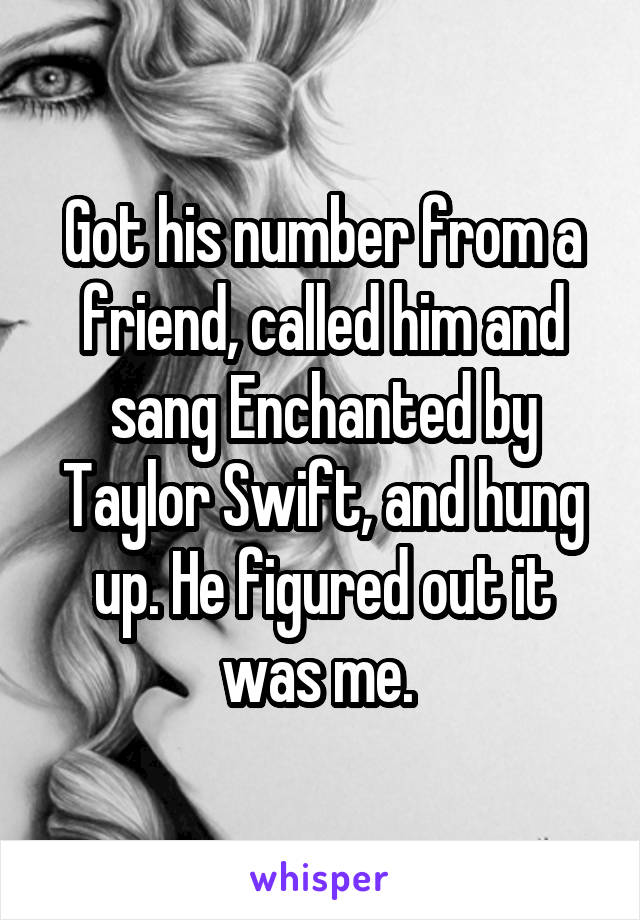 Got his number from a friend, called him and sang Enchanted by Taylor Swift, and hung up. He figured out it was me.