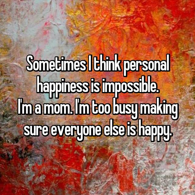 Sometimes I think personal happiness is impossible. I'm a mom. I'm too busy making sure everyone else is happy.