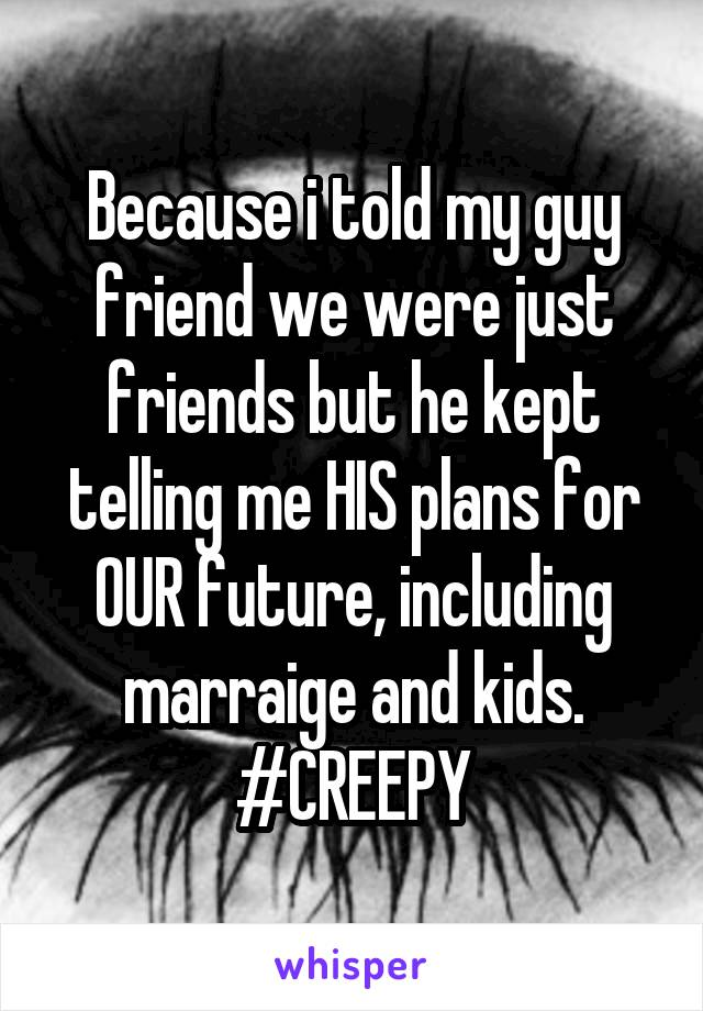 Because i told my guy friend we were just friends but he kept telling me HIS plans for OUR future, including marraige and kids. #CREEPY