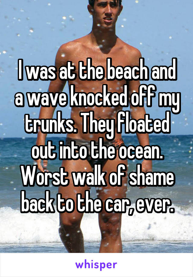 I was at the beach and a wave knocked off my trunks. They floated out into the ocean. Worst walk of shame back to the car, ever.