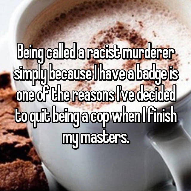Being called a racist murderer simply because I have a badge is one of the reasons I've decided to quit being a cop when I finish my masters.