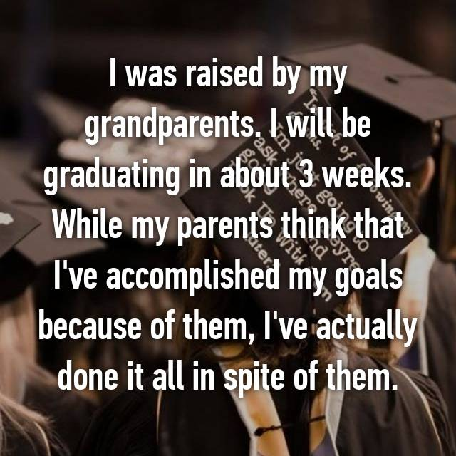I was raised by my grandparents. I will be graduating in about 3 weeks. While my parents think that I've accomplished my goals because of them, I've actually done it all in spite of them.
