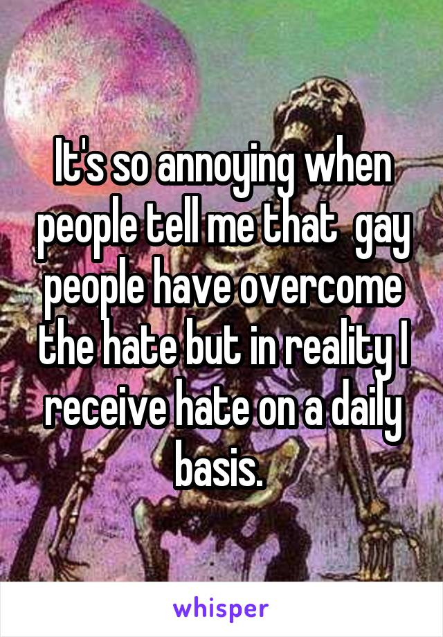 It's so annoying when people tell me that  gay people have overcome the hate but in reality I receive hate on a daily basis.
