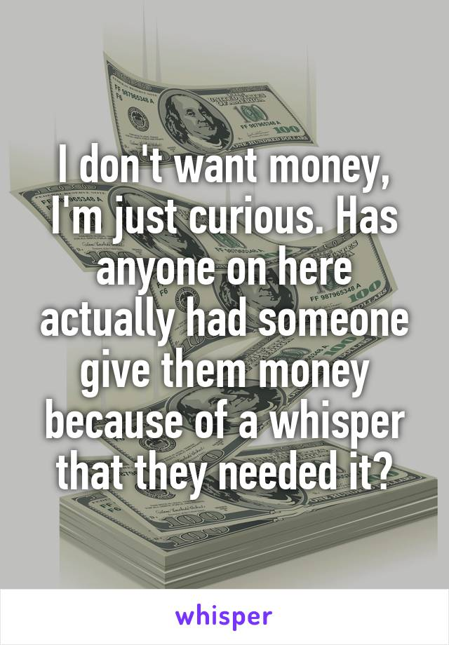 I don't want money, I'm just curious. Has anyone on here actually had someone give them money because of a whisper that they needed it?