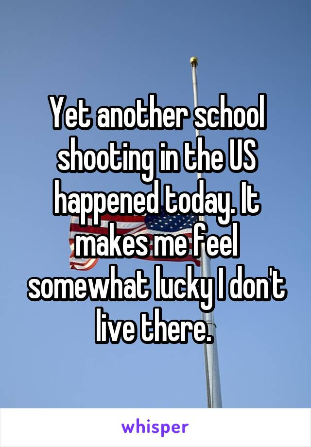 Yet another school shooting in the US happened today. It makes me feel somewhat lucky I don't live there.