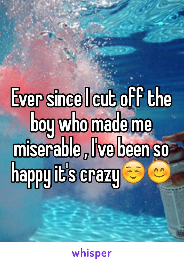 Ever since I cut off the boy who made me miserable , I've been so happy it's crazy☺️😊