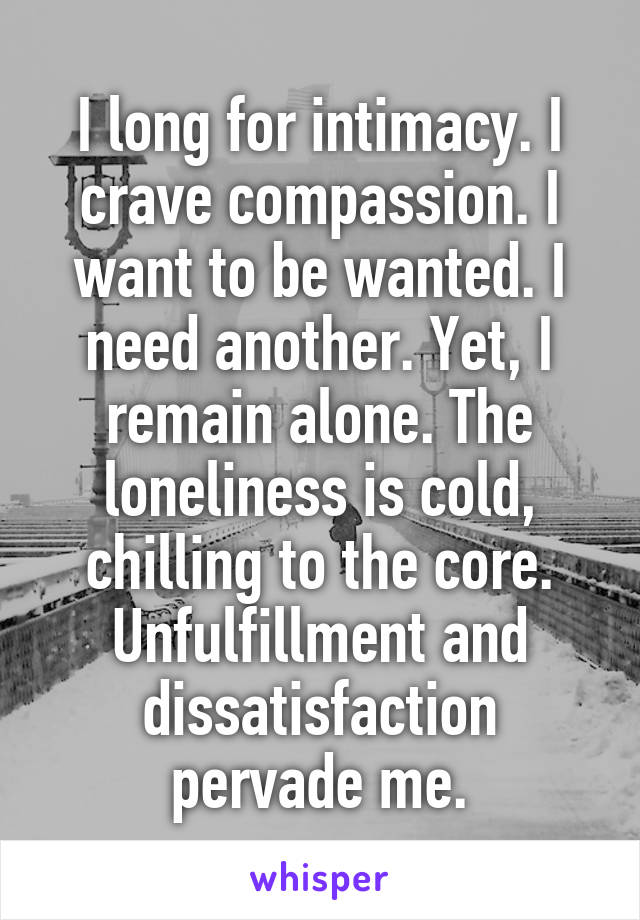 I long for intimacy. I crave compassion. I want to be wanted. I need another. Yet, I remain alone. The loneliness is cold, chilling to the core. Unfulfillment and dissatisfaction pervade me.