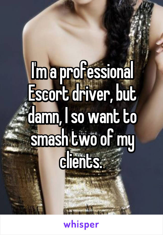 I'm a professional Escort driver, but damn, I so want to smash two of my clients.