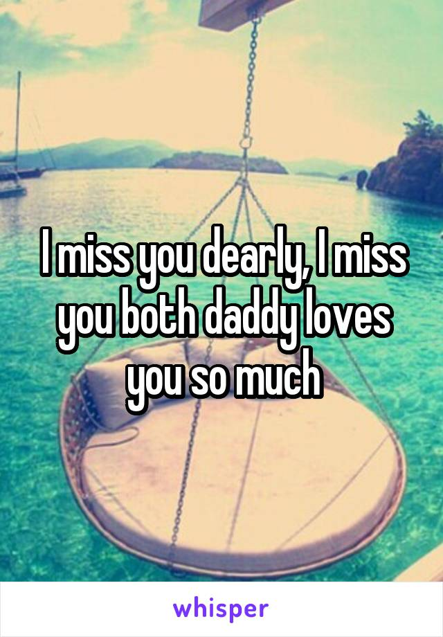 I miss you dearly, I miss you both daddy loves you so much