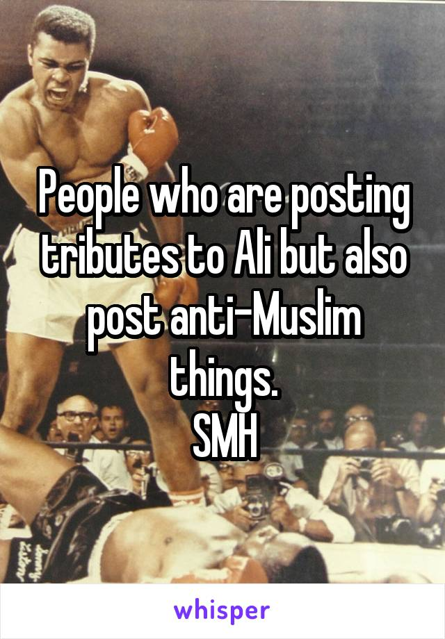 People who are posting tributes to Ali but also post anti-Muslim things. SMH