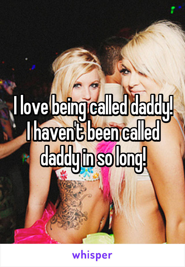 I love being called daddy! I haven't been called daddy in so long!