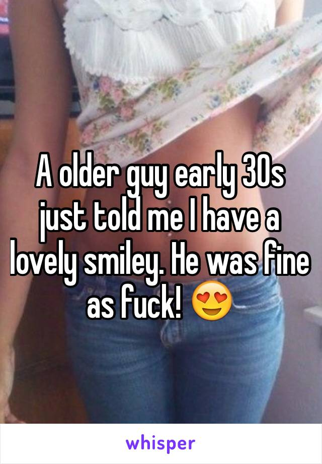 A older guy early 30s just told me I have a lovely smiley. He was fine as fuck! 😍