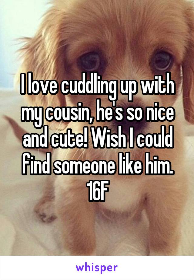 I love cuddling up with my cousin, he's so nice and cute! Wish I could find someone like him. 16F