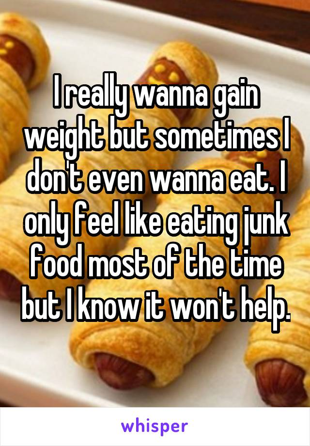 I really wanna gain weight but sometimes I don't even wanna eat. I only feel like eating junk food most of the time but I know it won't help.