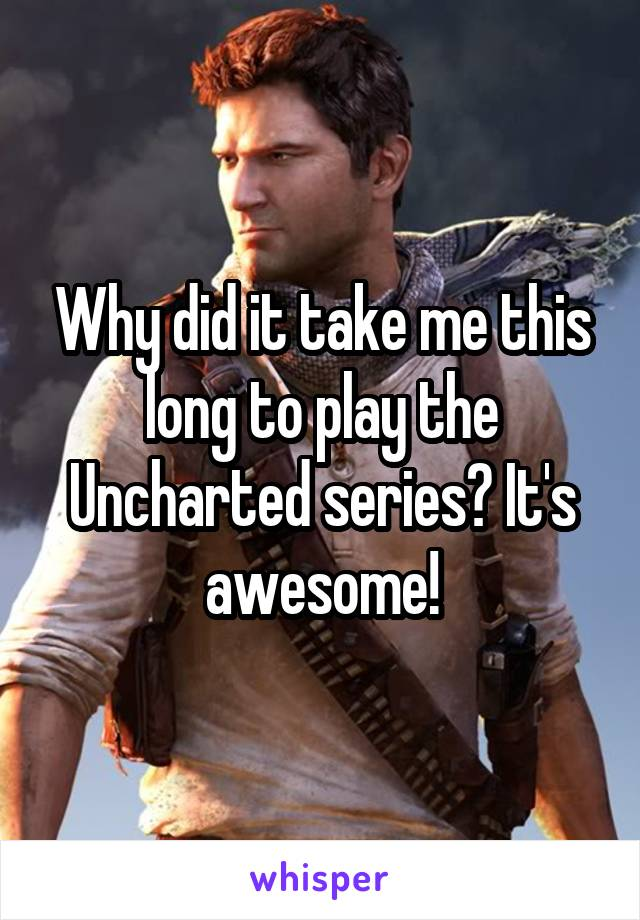 Why did it take me this long to play the Uncharted series? It's awesome!