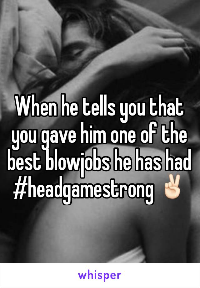 When he tells you that you gave him one of the best blowjobs he has had #headgamestrong ✌🏻️