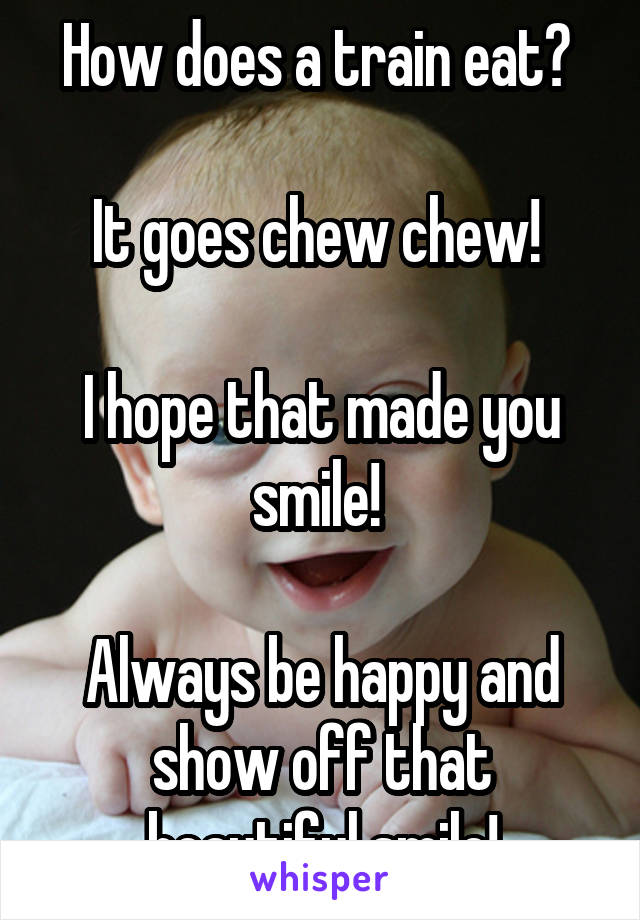 How does a train eat?   It goes chew chew!   I hope that made you smile!   Always be happy and show off that beautiful smile!