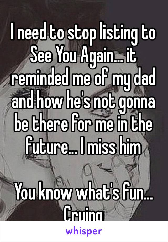 I need to stop listing to See You Again… it reminded me of my dad and how he's not gonna be there for me in the future… I miss him   You know what's fun... Crying