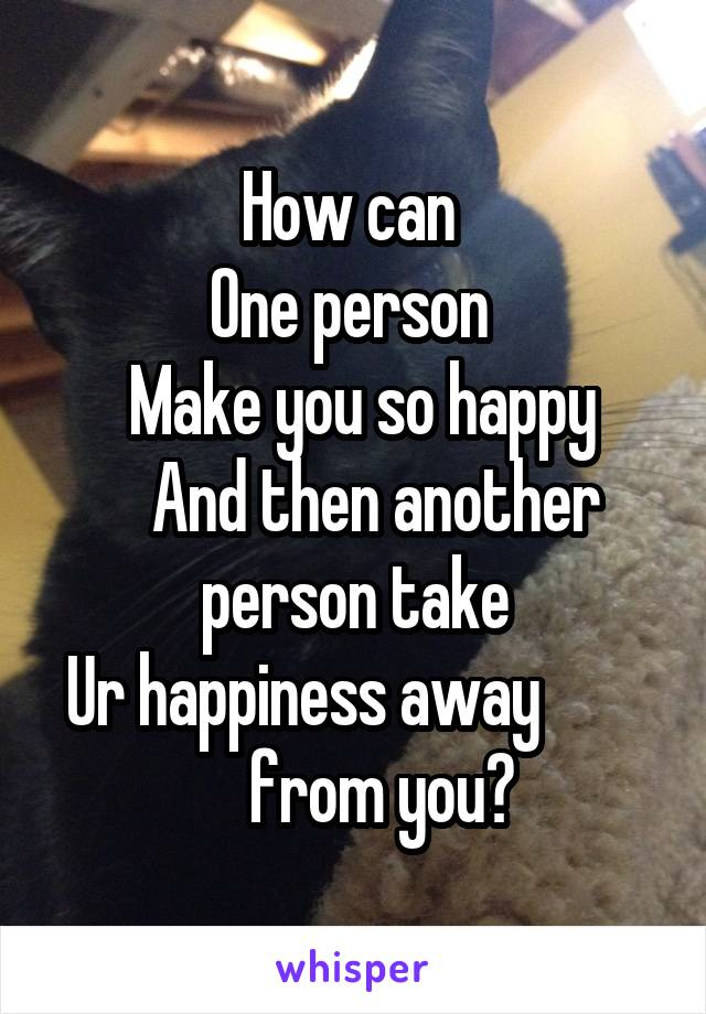 How can  One person   Make you so happy    And then another person take Ur happiness away             from you?