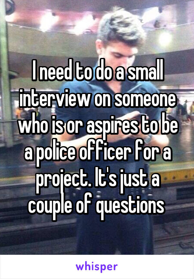 I need to do a small interview on someone who is or aspires to be a police officer for a project. It's just a couple of questions