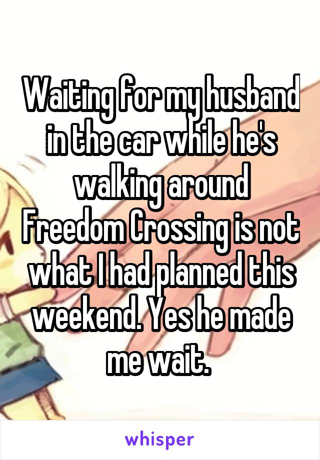 Waiting for my husband in the car while he's walking around Freedom Crossing is not what I had planned this weekend. Yes he made me wait.