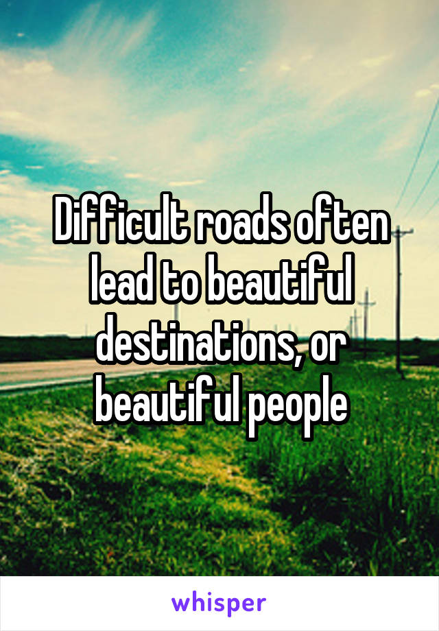 Difficult roads often lead to beautiful destinations, or beautiful people