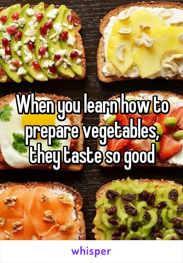 When you learn how to prepare vegetables, they taste so good