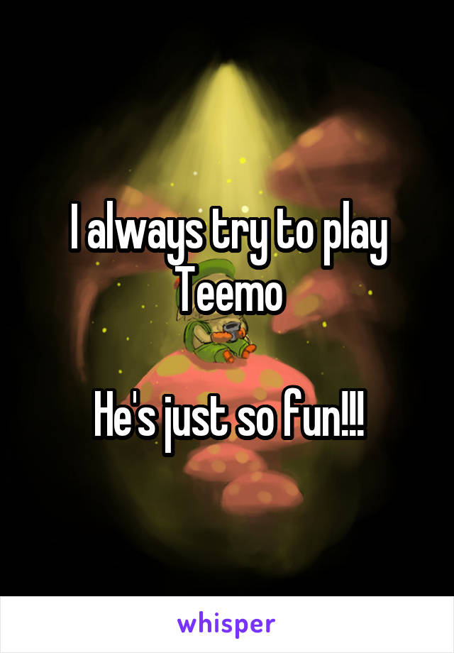 I always try to play Teemo  He's just so fun!!!
