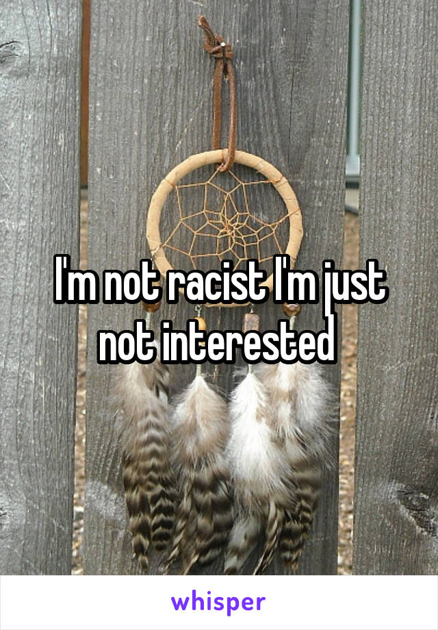 I'm not racist I'm just not interested