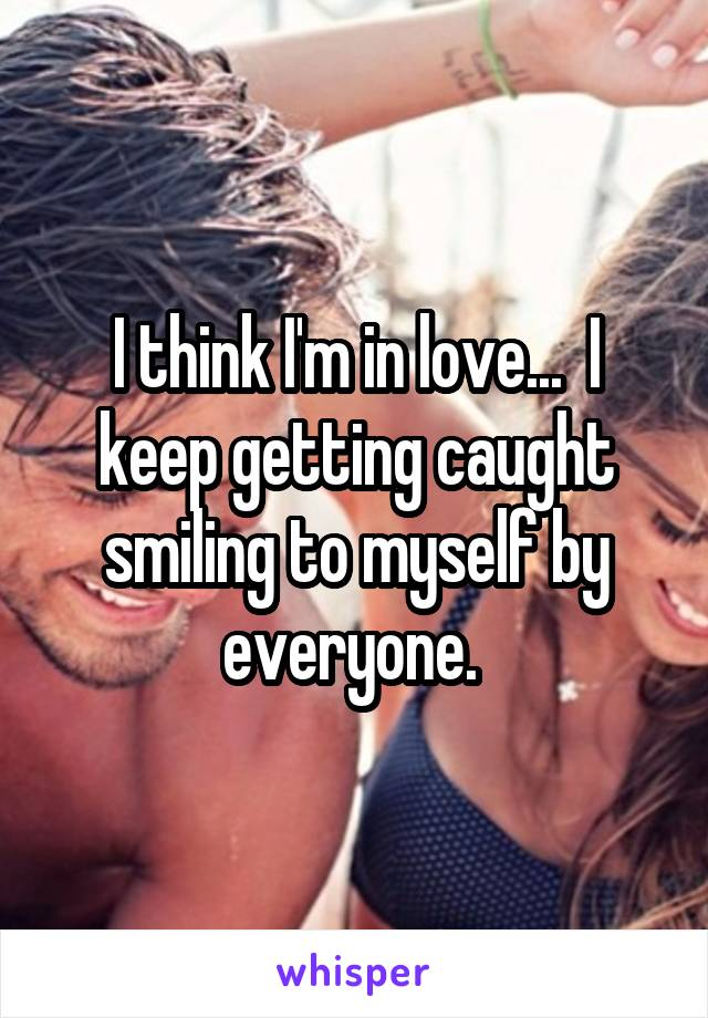 I think I'm in love...  I keep getting caught smiling to myself by everyone.