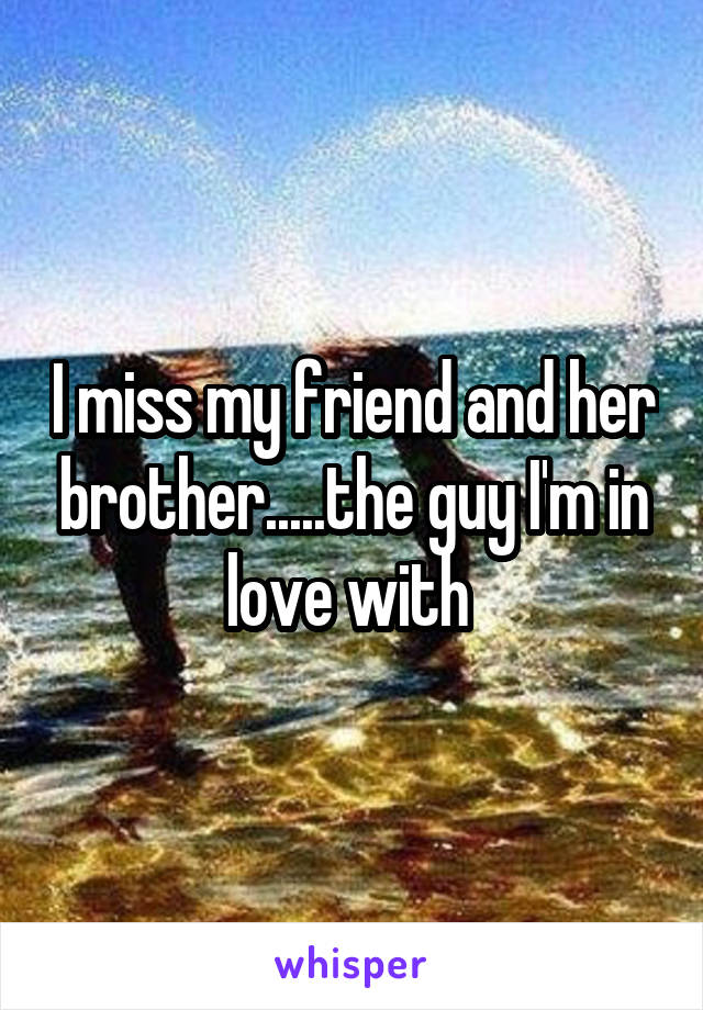 I miss my friend and her brother.....the guy I'm in love with