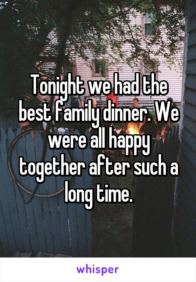 Tonight we had the best family dinner. We were all happy together after such a long time.