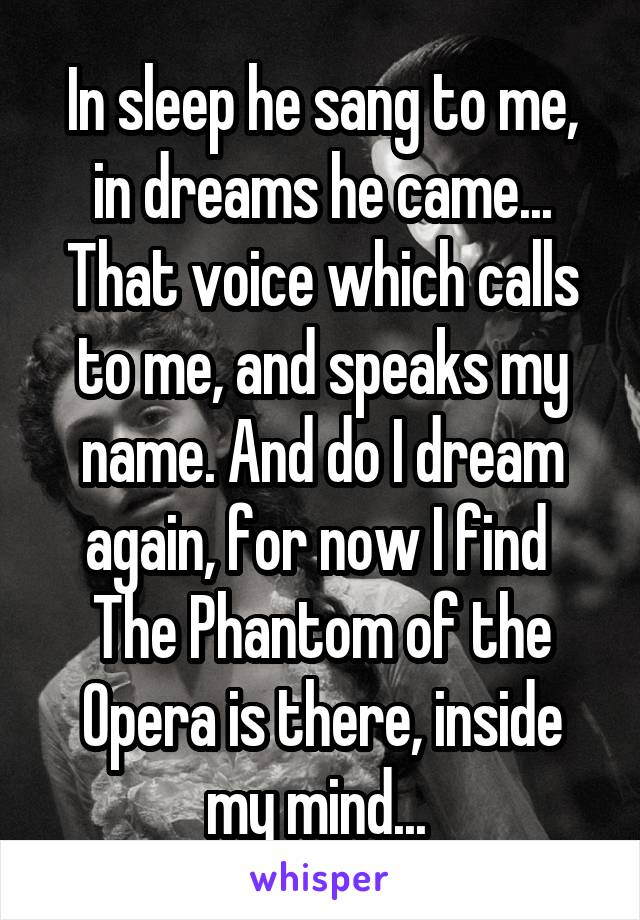 In sleep he sang to me, in dreams he came... That voice which calls to me, and speaks my name. And do I dream again, for now I find  The Phantom of the Opera is there, inside my mind...