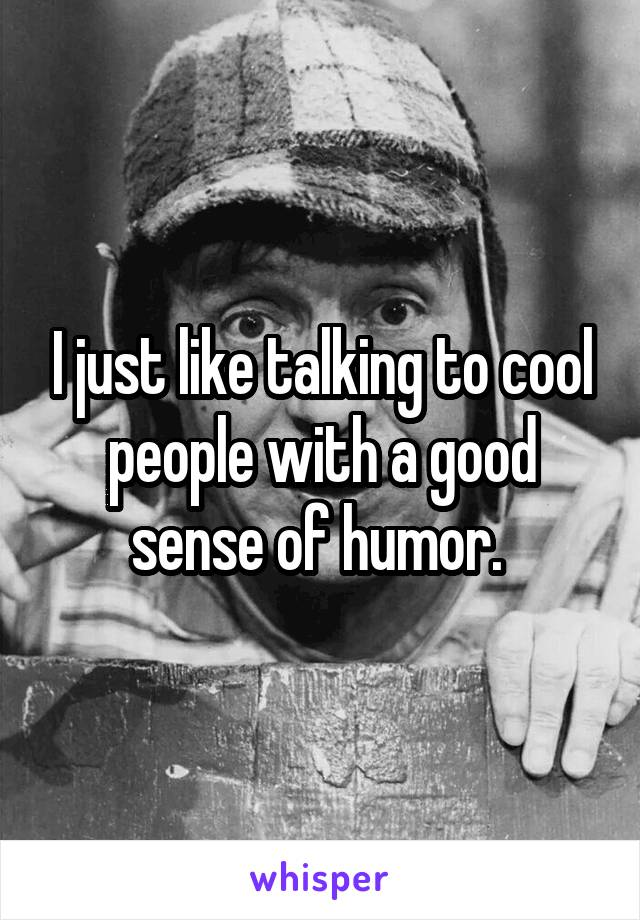 I just like talking to cool people with a good sense of humor.