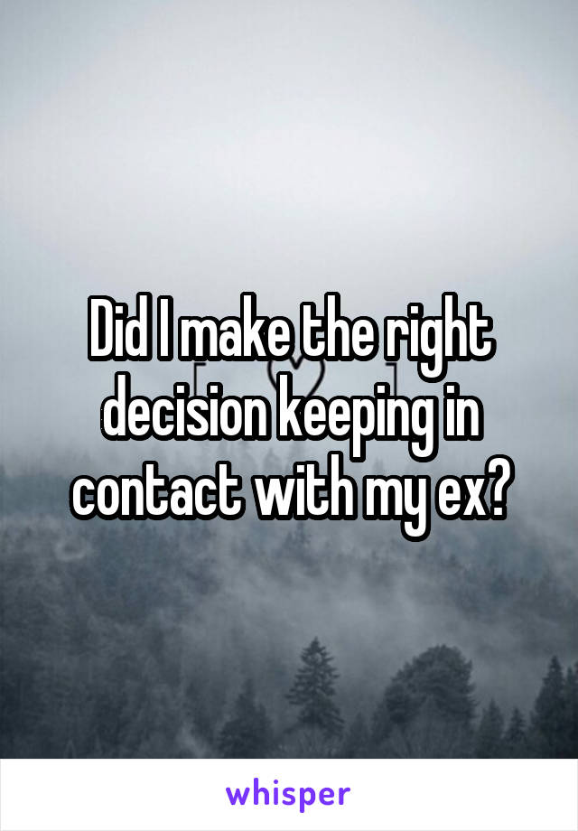 Did I make the right decision keeping in contact with my ex?