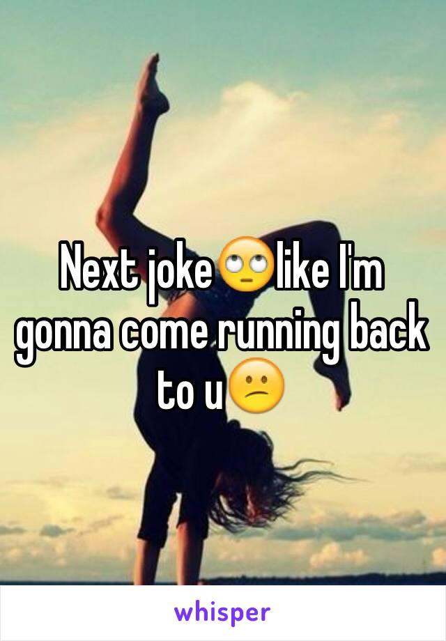Next joke🙄like I'm gonna come running back to u😕