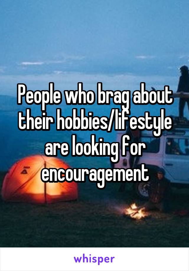 People who brag about their hobbies/lifestyle are looking for encouragement