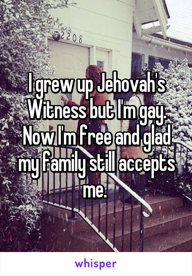 I grew up Jehovah's Witness but I'm gay. Now I'm free and glad my family still accepts me.