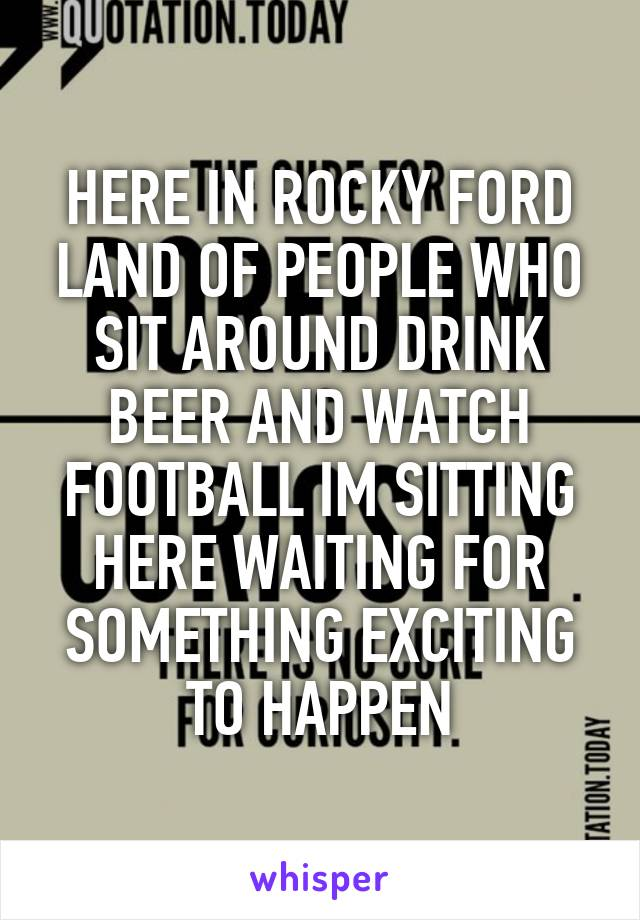 HERE IN ROCKY FORD LAND OF PEOPLE WHO SIT AROUND DRINK BEER AND WATCH FOOTBALL IM SITTING HERE WAITING FOR SOMETHING EXCITING TO HAPPEN