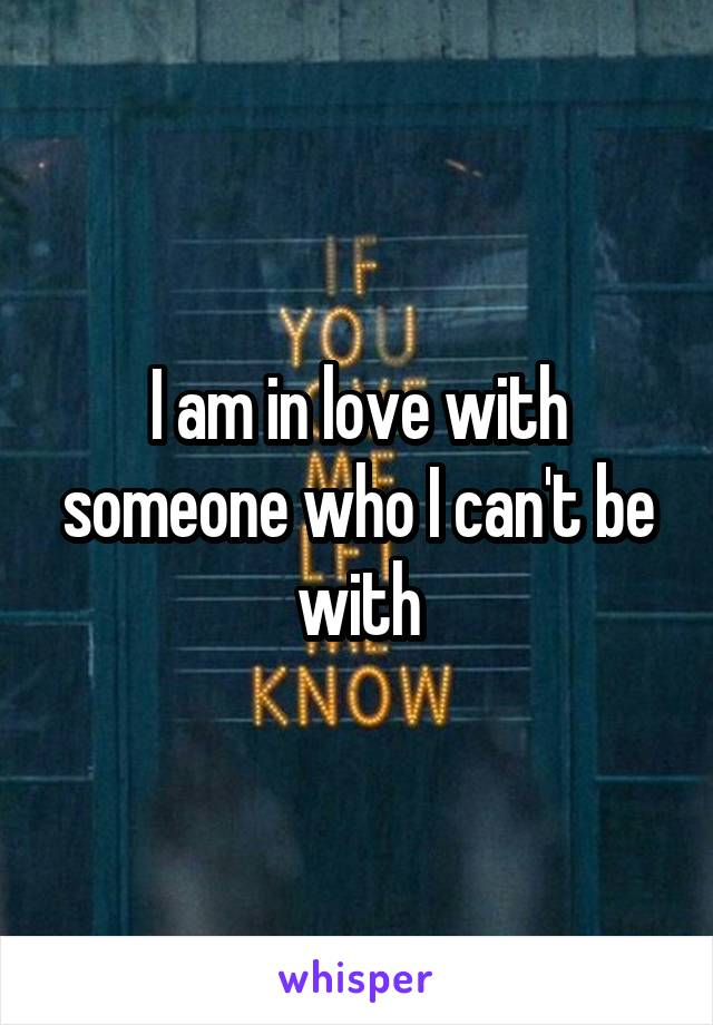 I am in love with someone who I can't be with