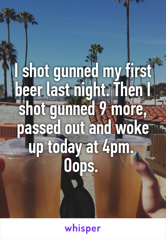 I shot gunned my first beer last night. Then I shot gunned 9 more, passed out and woke up today at 4pm.  Oops.