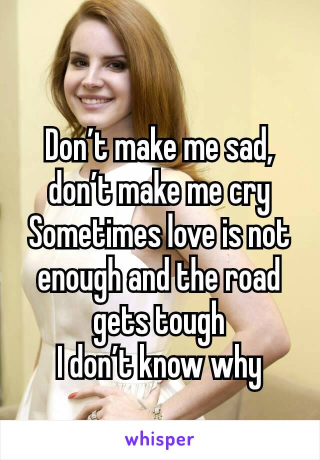 Don't make me sad, don't make me cry Sometimes love is not enough and the road gets tough I don't know why