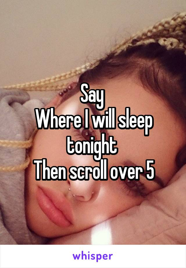 Say  Where I will sleep tonight  Then scroll over 5